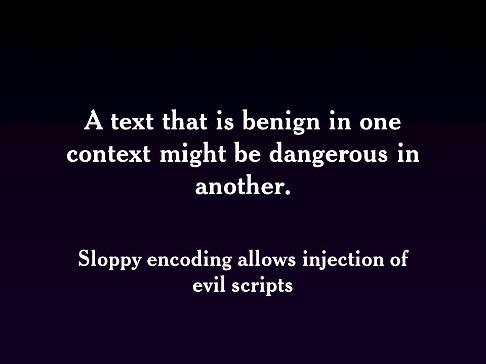 A text that is benign in one context might be dangerous in another.