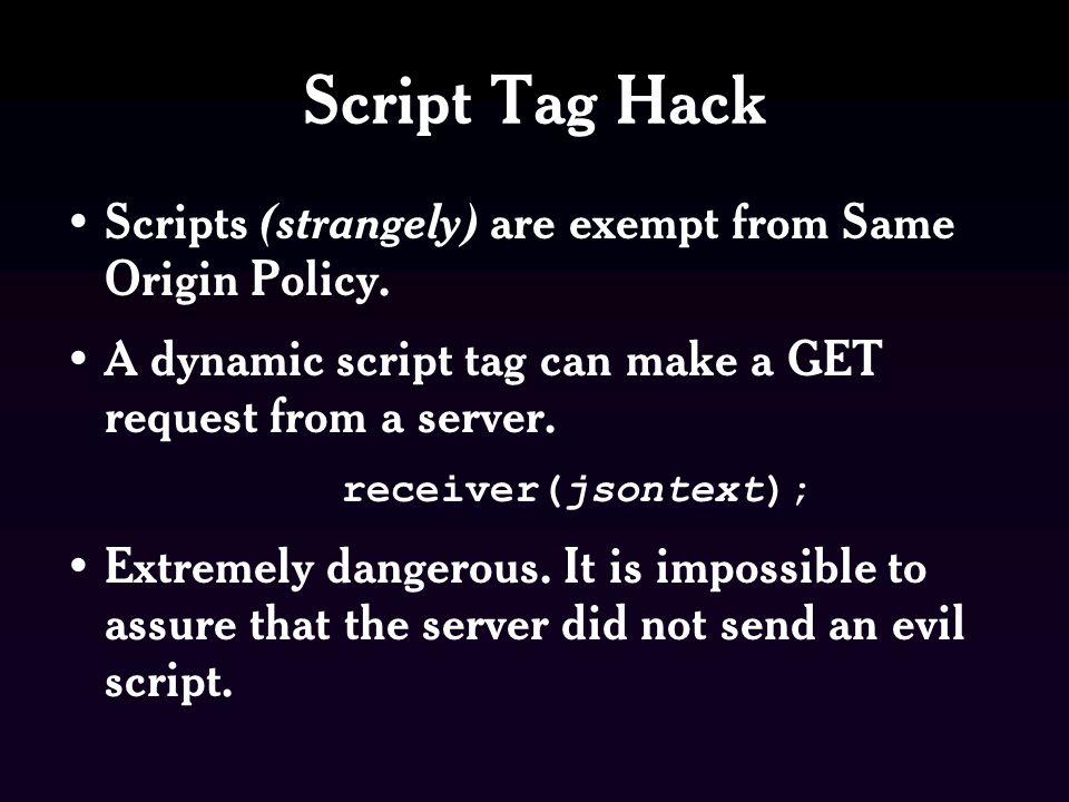 Script Tag Hack Scripts (strangely) are exempt from Same Origin Policy.