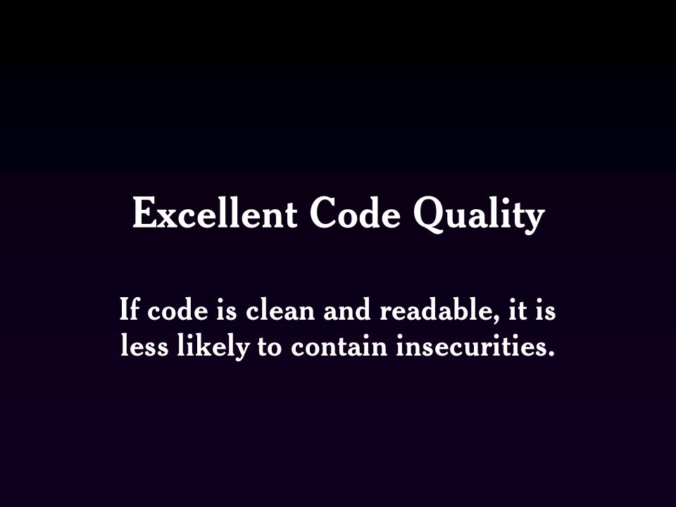 Excellent Code Quality If code is clean and readable, it is less likely to contain insecurities.