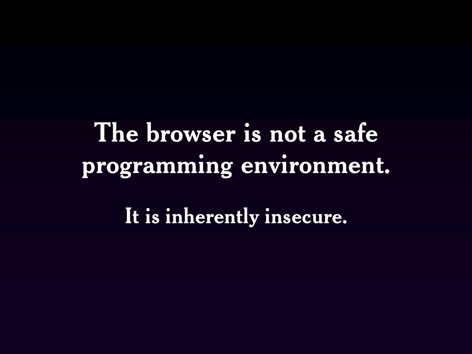 The browser is not a safe programming environment. It is inherently insecure.