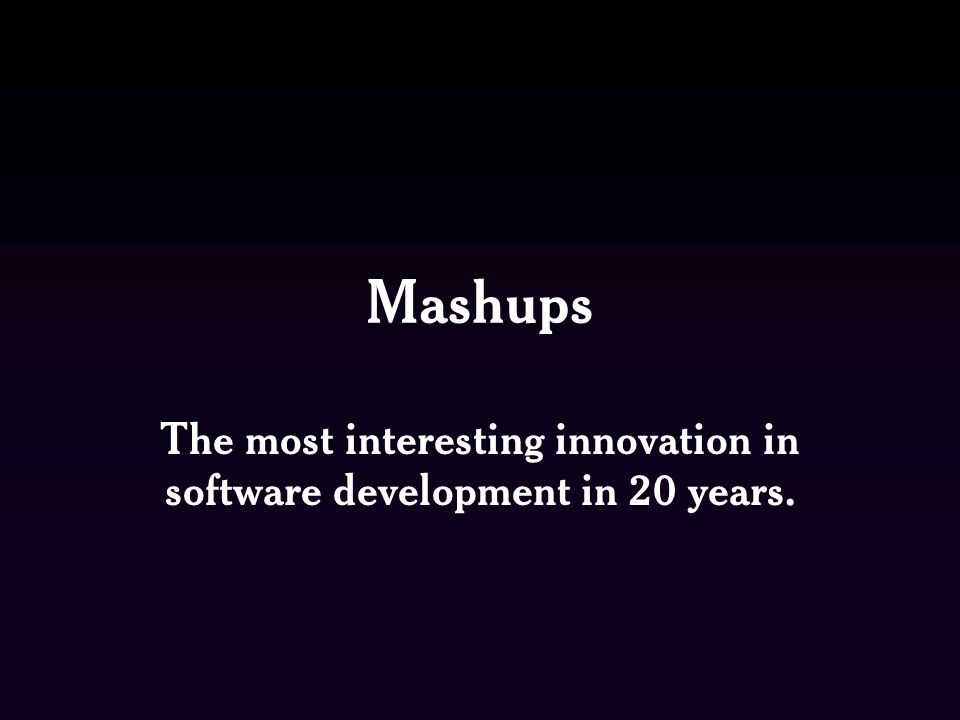 Mashups The most interesting innovation in software development in 20 years.