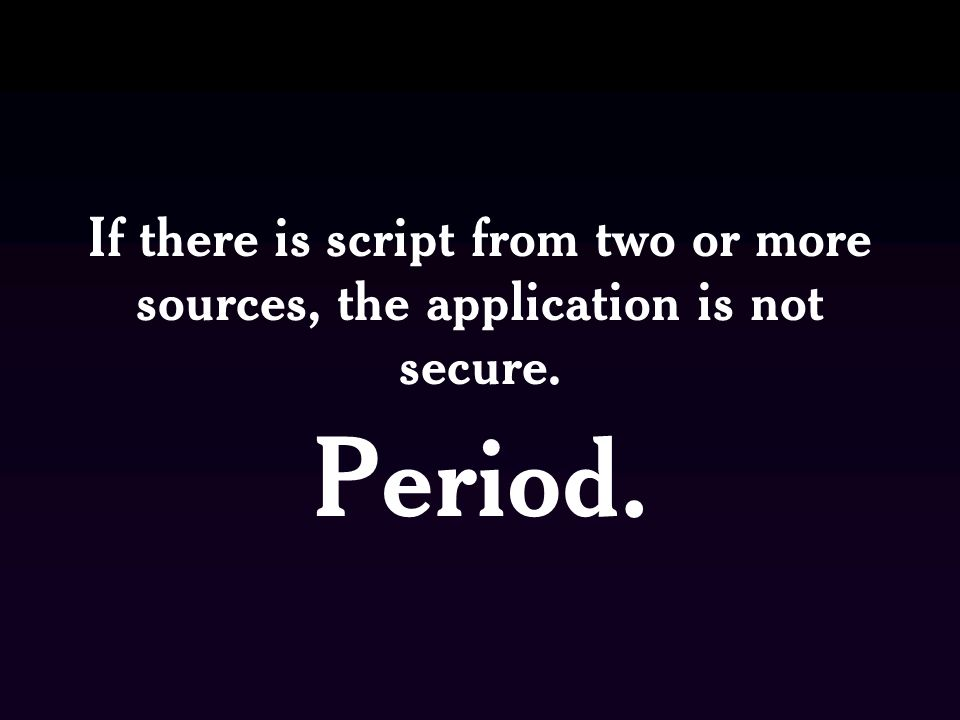 If there is script from two or more sources, the application is not secure. Period.