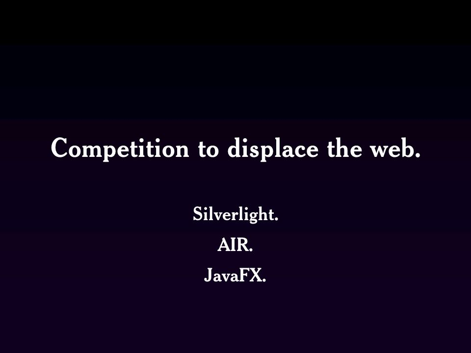 Competition to displace the web. Silverlight. AIR. JavaFX.