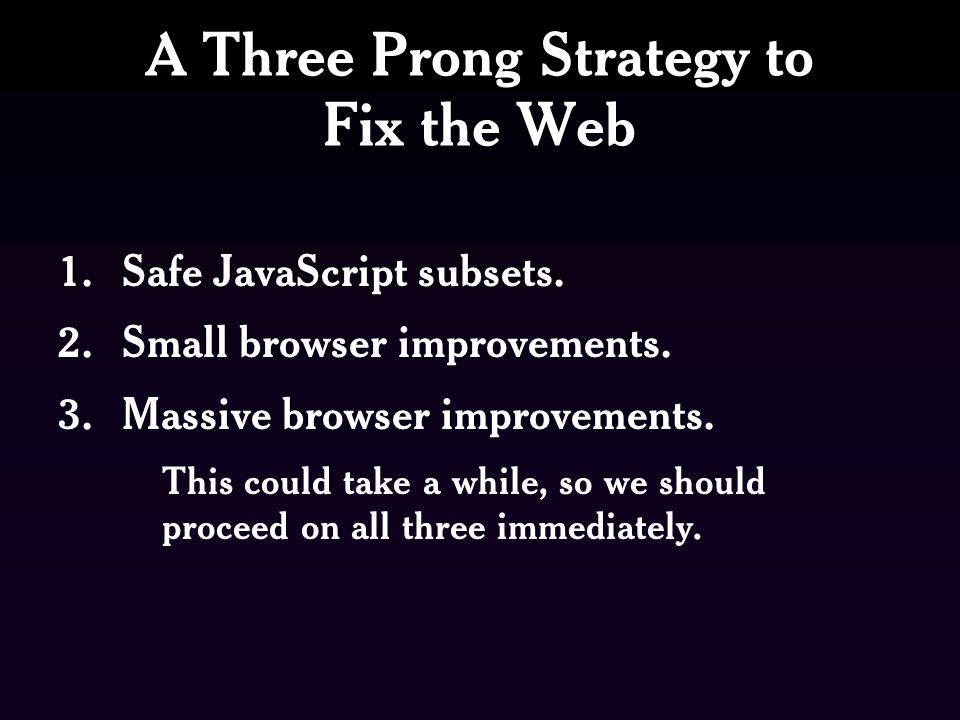 A Three Prong Strategy to Fix the Web 1.Safe JavaScript subsets.