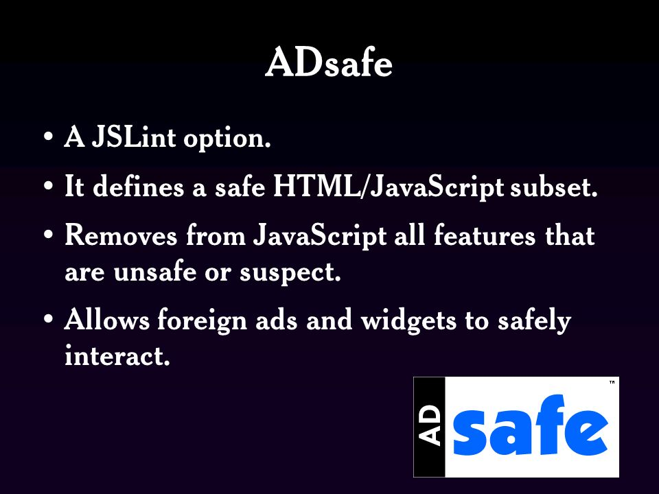 ADsafe A JSLint option. It defines a safe HTML/JavaScript subset.