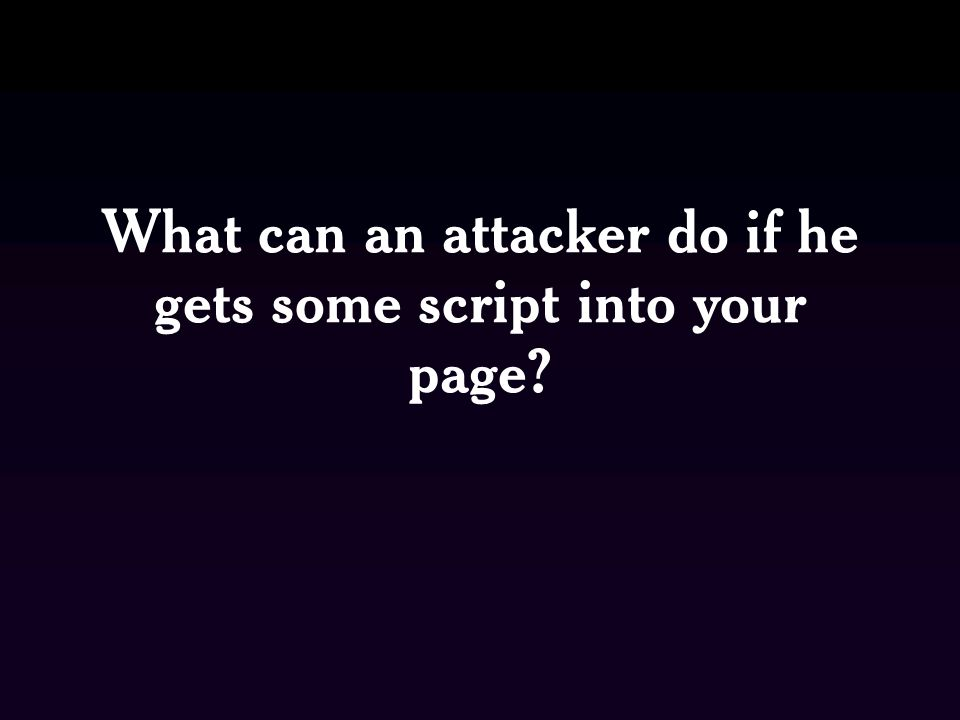 What can an attacker do if he gets some script into your page