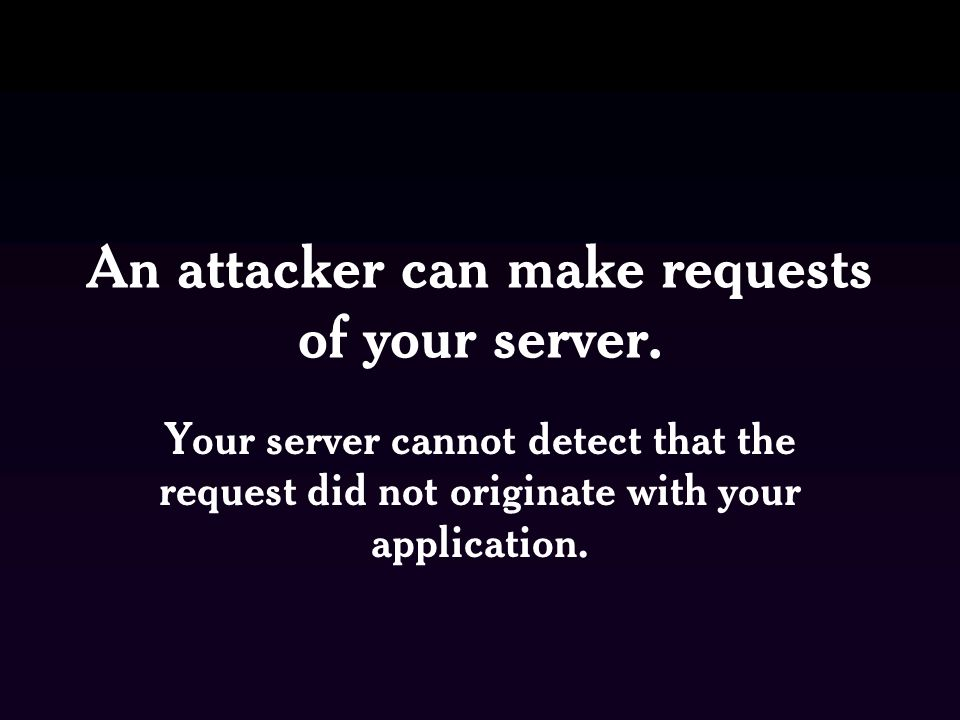 An attacker can make requests of your server.