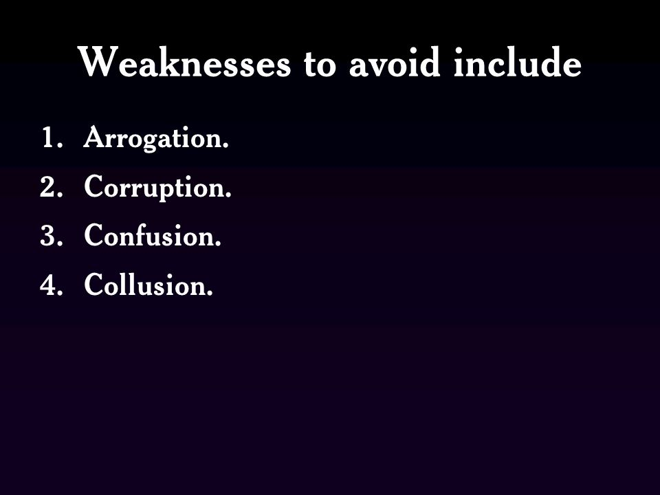Weaknesses to avoid include 1.Arrogation. 2.Corruption. 3.Confusion. 4.Collusion.
