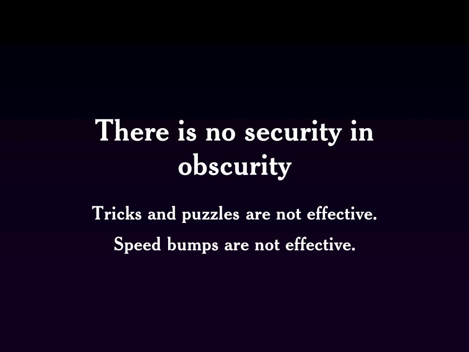 There is no security in obscurity Tricks and puzzles are not effective.
