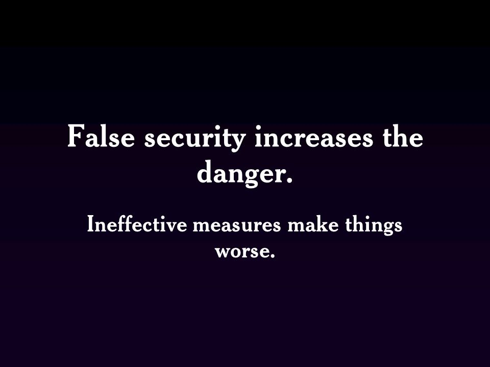 False security increases the danger. Ineffective measures make things worse.