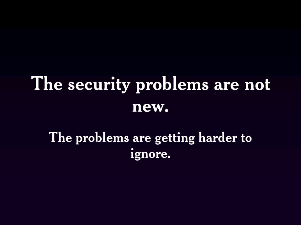 The security problems are not new. The problems are getting harder to ignore.