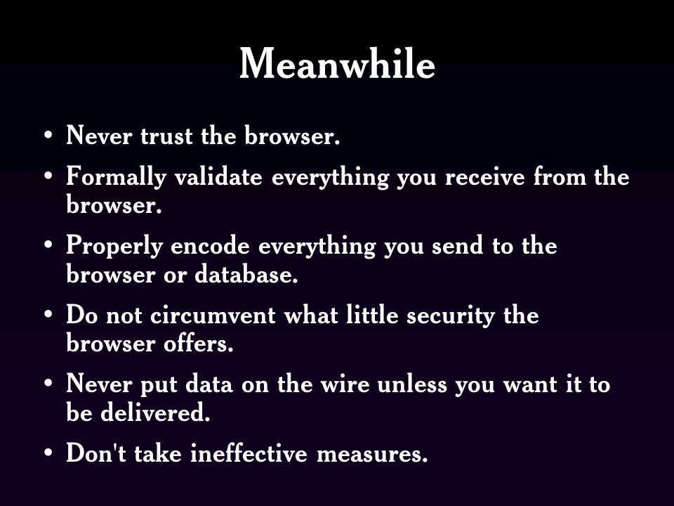 Meanwhile Never trust the browser. Formally validate everything you receive from the browser.