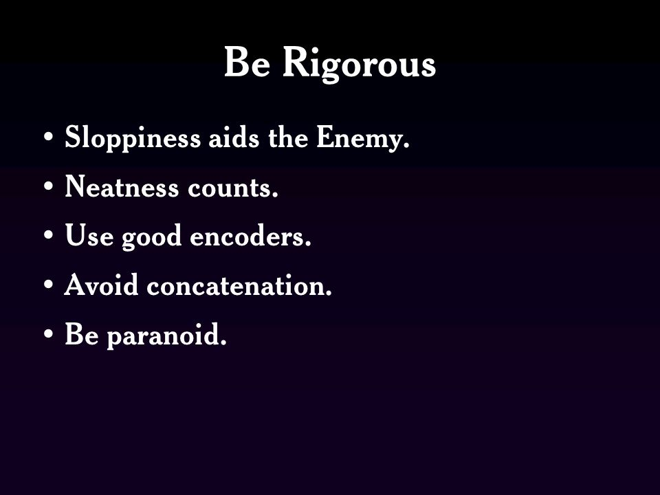 Be Rigorous Sloppiness aids the Enemy. Neatness counts.