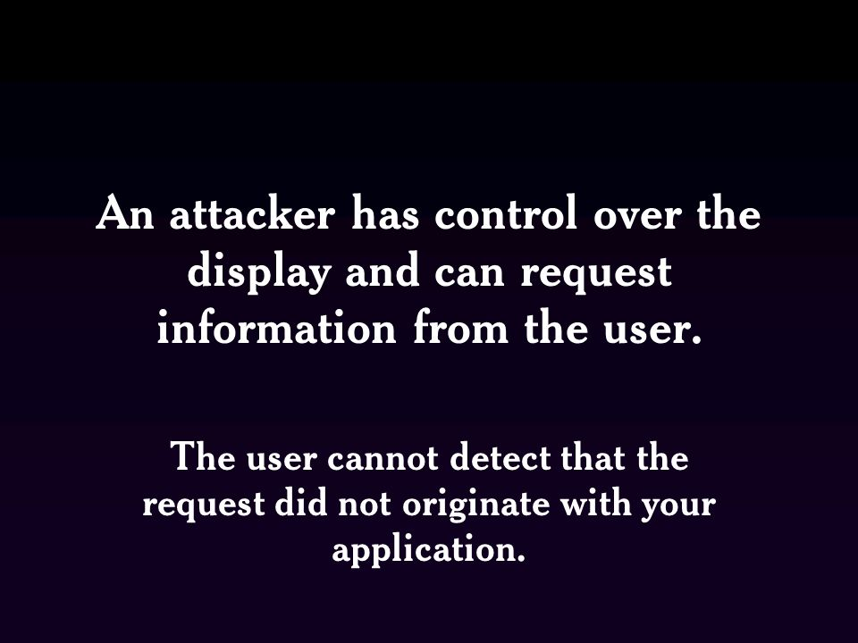 An attacker has control over the display and can request information from the user.