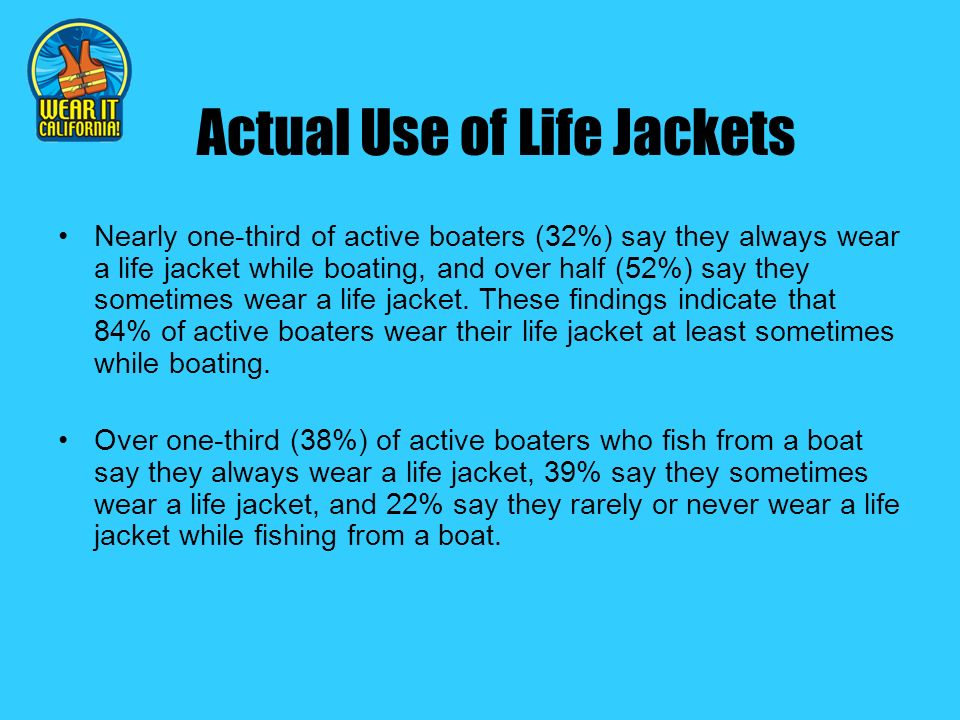 Actual Use of Life Jackets Nearly one-third of active boaters (32%) say they always wear a life jacket while boating, and over half (52%) say they sometimes wear a life jacket.