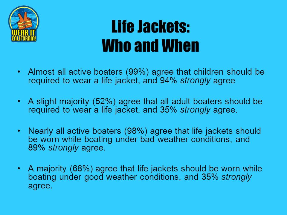 Life Jackets: Who and When Almost all active boaters (99%) agree that children should be required to wear a life jacket, and 94% strongly agree A slight majority (52%) agree that all adult boaters should be required to wear a life jacket, and 35% strongly agree.