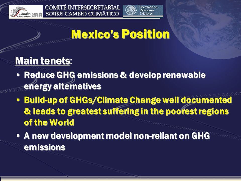 COMITÉ INTERSECRETARIAL SOBRE CAMBIO CLIMÁTICO Mexicos Position Main tenets Main tenets: Reduce GHG emissions & develop renewable energy alternativesReduce GHG emissions & develop renewable energy alternatives Build-up of GHGs/Climate Change well documented & leads to greatest suffering in the poorest regions of the WorldBuild-up of GHGs/Climate Change well documented & leads to greatest suffering in the poorest regions of the World A new development model non-reliant on GHG emissionsA new development model non-reliant on GHG emissions