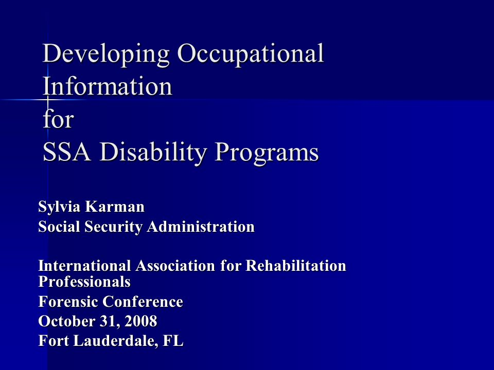 Developing Occupational Information for SSA Disability Programs Sylvia Karman Social Security Administration International Association for Rehabilitation Professionals Forensic Conference October 31, 2008 Fort Lauderdale, FL