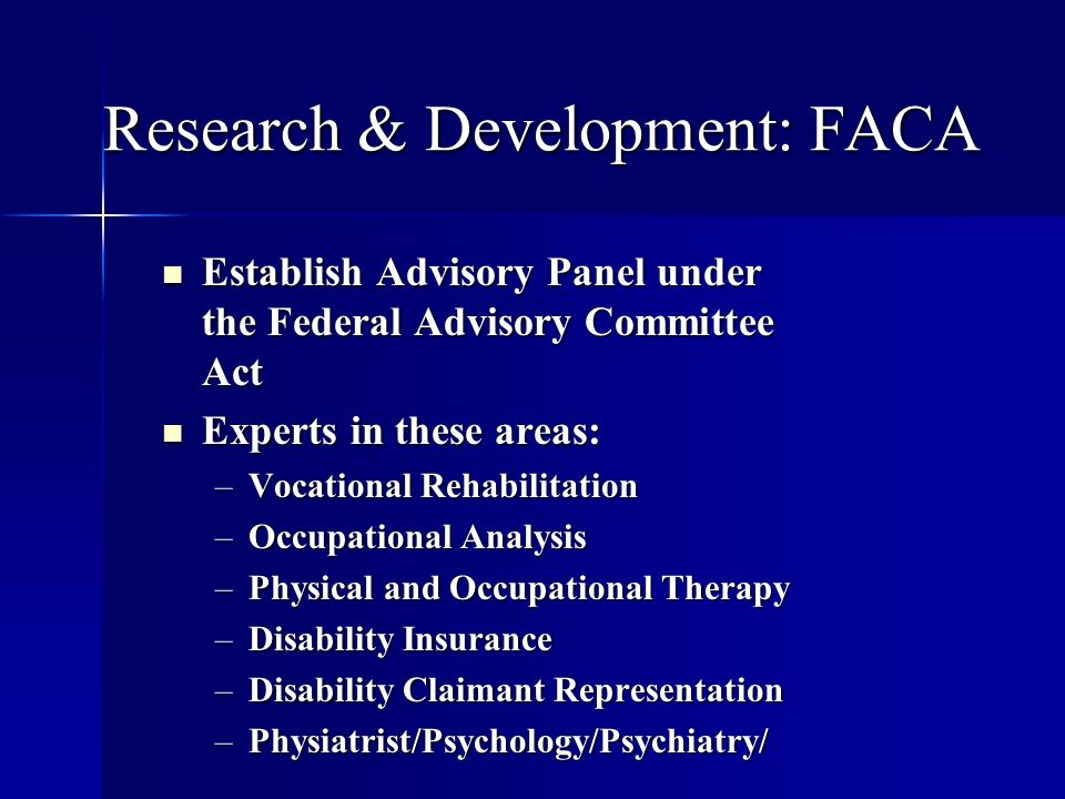 Research & Development: FACA Establish Advisory Panel under the Federal Advisory Committee Act Establish Advisory Panel under the Federal Advisory Committee Act Experts in these areas: Experts in these areas: –Vocational Rehabilitation –Occupational Analysis –Physical and Occupational Therapy –Disability Insurance –Disability Claimant Representation –Physiatrist/Psychology/Psychiatry/