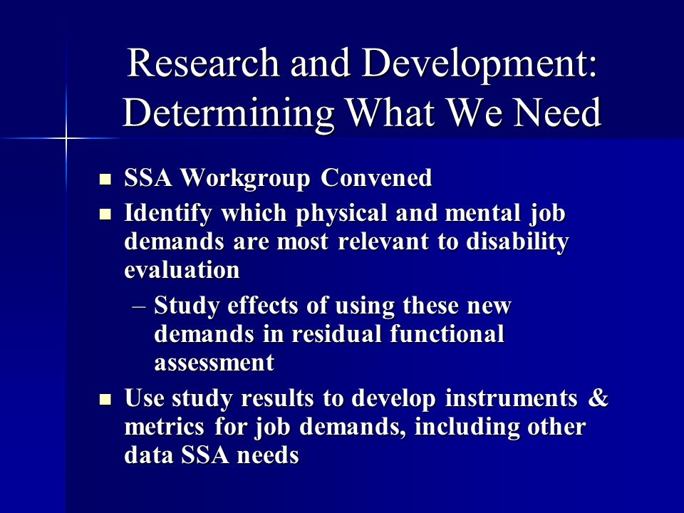 Research and Development: Determining What We Need SSA Workgroup Convened SSA Workgroup Convened Identify which physical and mental job demands are most relevant to disability evaluation Identify which physical and mental job demands are most relevant to disability evaluation –Study effects of using these new demands in residual functional assessment Use study results to develop instruments & metrics for job demands, including other data SSA needs Use study results to develop instruments & metrics for job demands, including other data SSA needs