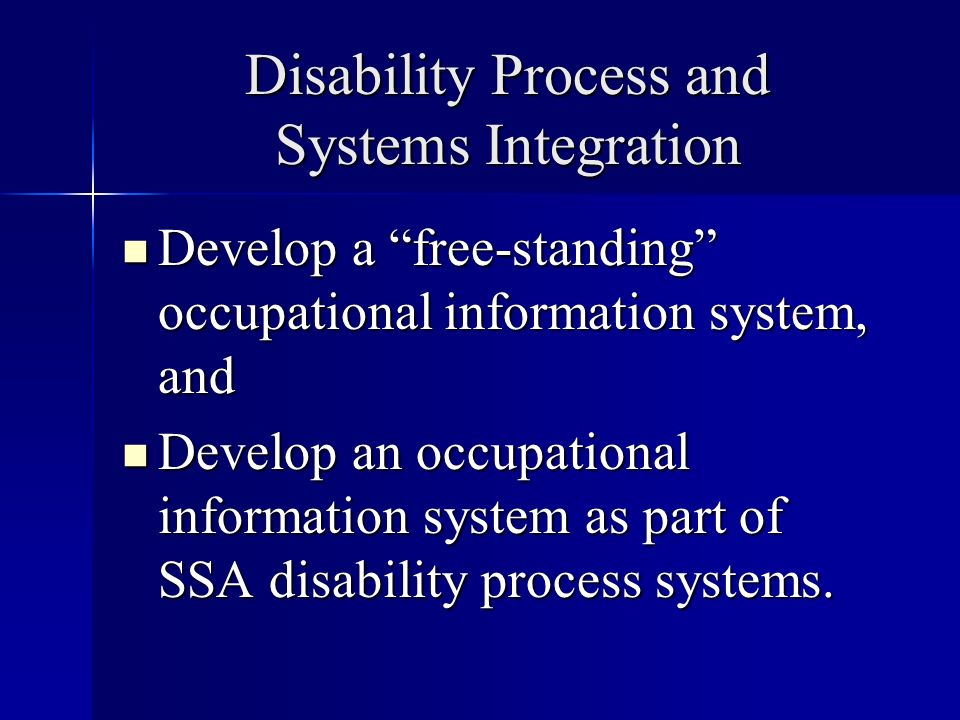 Disability Process and Systems Integration Develop a free-standing occupational information system, and Develop a free-standing occupational information system, and Develop an occupational information system as part of SSA disability process systems.