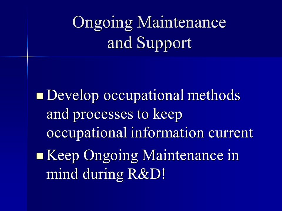 Ongoing Maintenance and Support Develop occupational methods and processes to keep occupational information current Develop occupational methods and processes to keep occupational information current Keep Ongoing Maintenance in mind during R&D.