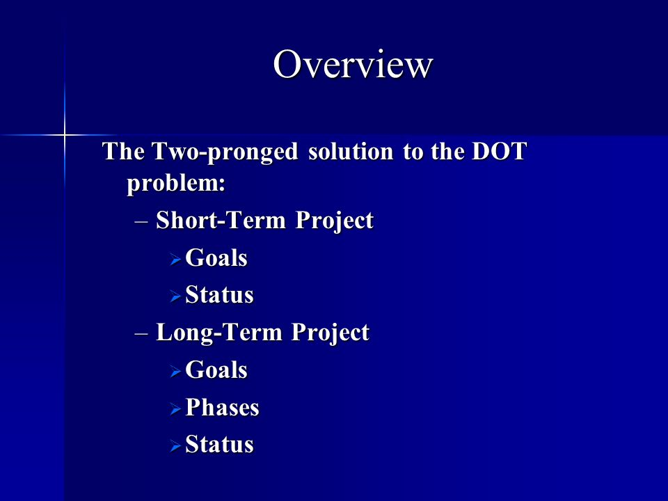 Overview The Two-pronged solution to the DOT problem: –Short-Term Project Goals Status –Long-Term Project Goals Phases Status