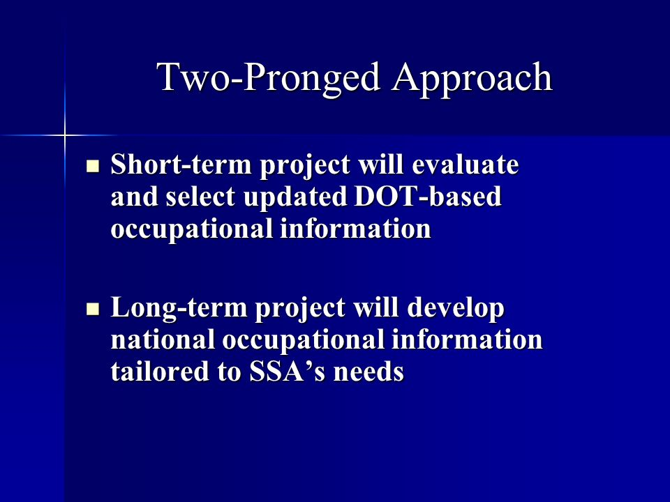 Two-Pronged Approach Short-term project will evaluate and select updated DOT-based occupational information Short-term project will evaluate and select updated DOT-based occupational information Long-term project will develop national occupational information tailored to SSAs needs Long-term project will develop national occupational information tailored to SSAs needs