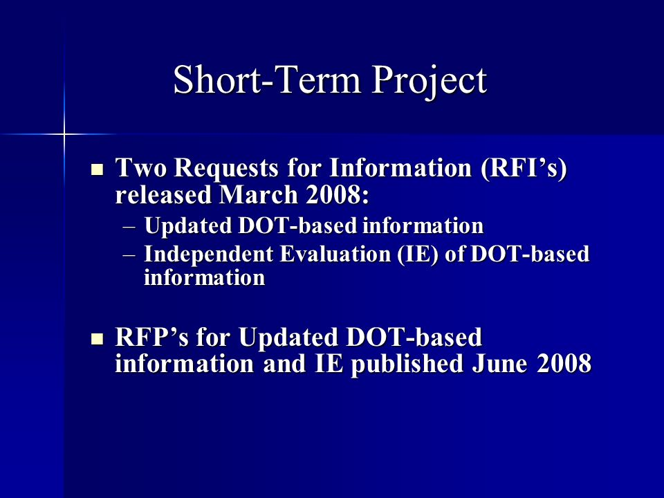 Short-Term Project Two Requests for Information (RFIs) released March 2008: Two Requests for Information (RFIs) released March 2008: –Updated DOT-based information –Independent Evaluation (IE) of DOT-based information RFPs for Updated DOT-based information and IE published June 2008 RFPs for Updated DOT-based information and IE published June 2008