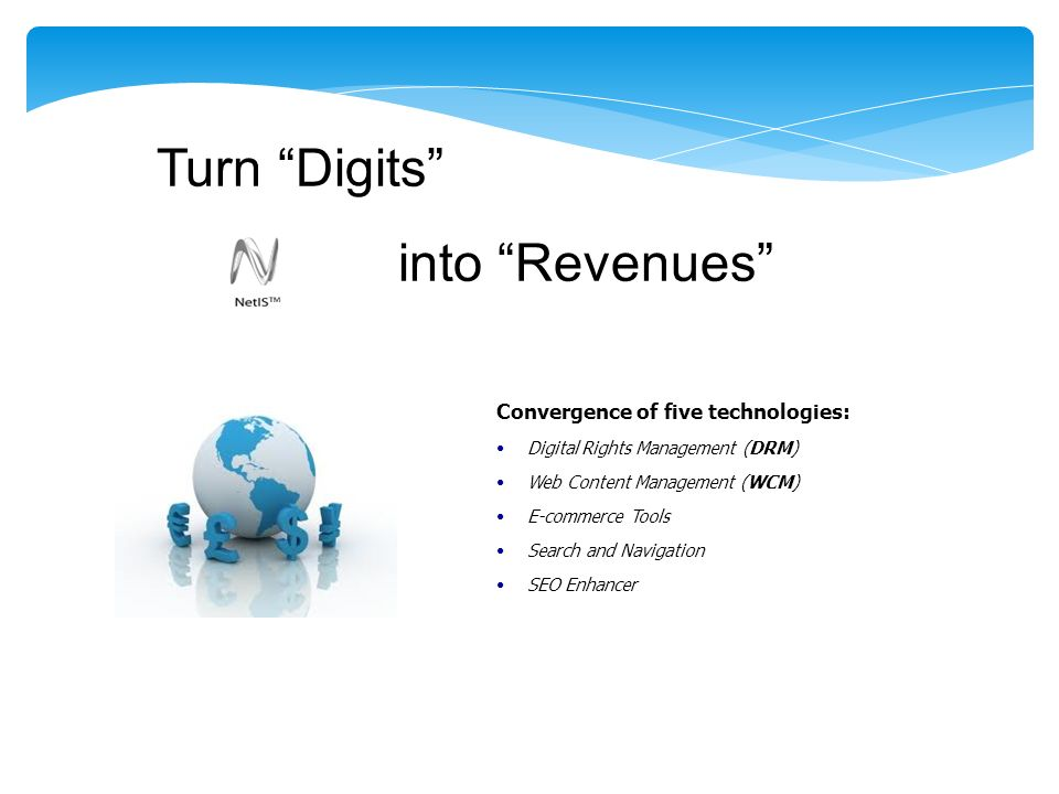 Turn Digits into Revenues Convergence of five technologies: Digital Rights Management (DRM) Web Content Management (WCM) E-commerce Tools Search and Navigation SEO Enhancer