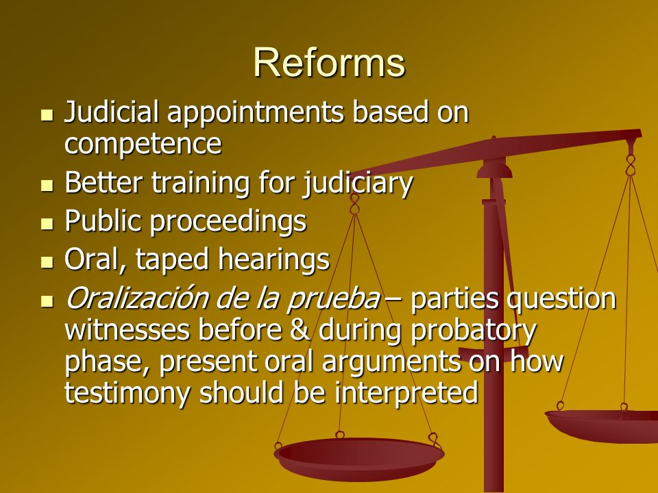 Reforms Judicial appointments based on competence Judicial appointments based on competence Better training for judiciary Better training for judiciary Public proceedings Public proceedings Oral, taped hearings Oral, taped hearings Oralización de la prueba – parties question witnesses before & during probatory phase, present oral arguments on how testimony should be interpreted Oralización de la prueba – parties question witnesses before & during probatory phase, present oral arguments on how testimony should be interpreted