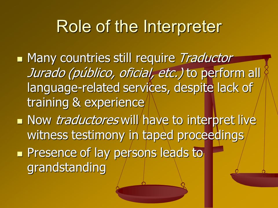 Role of the Interpreter Many countries still require Traductor Jurado (público, oficial, etc.) to perform all language-related services, despite lack of training & experience Many countries still require Traductor Jurado (público, oficial, etc.) to perform all language-related services, despite lack of training & experience Now traductores will have to interpret live witness testimony in taped proceedings Now traductores will have to interpret live witness testimony in taped proceedings Presence of lay persons leads to grandstanding Presence of lay persons leads to grandstanding