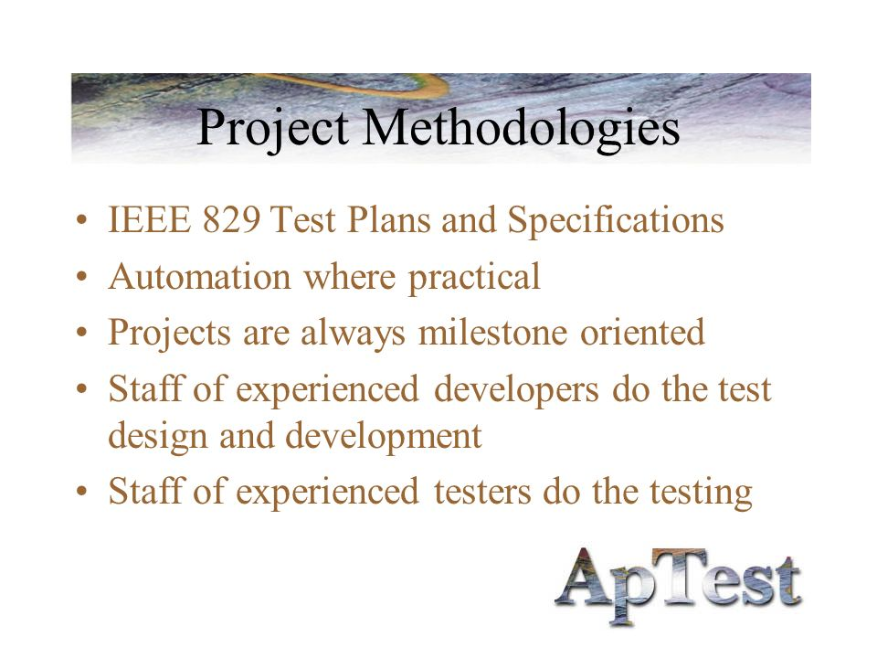 Project Methodologies IEEE 829 Test Plans and Specifications Automation where practical Projects are always milestone oriented Staff of experienced developers do the test design and development Staff of experienced testers do the testing