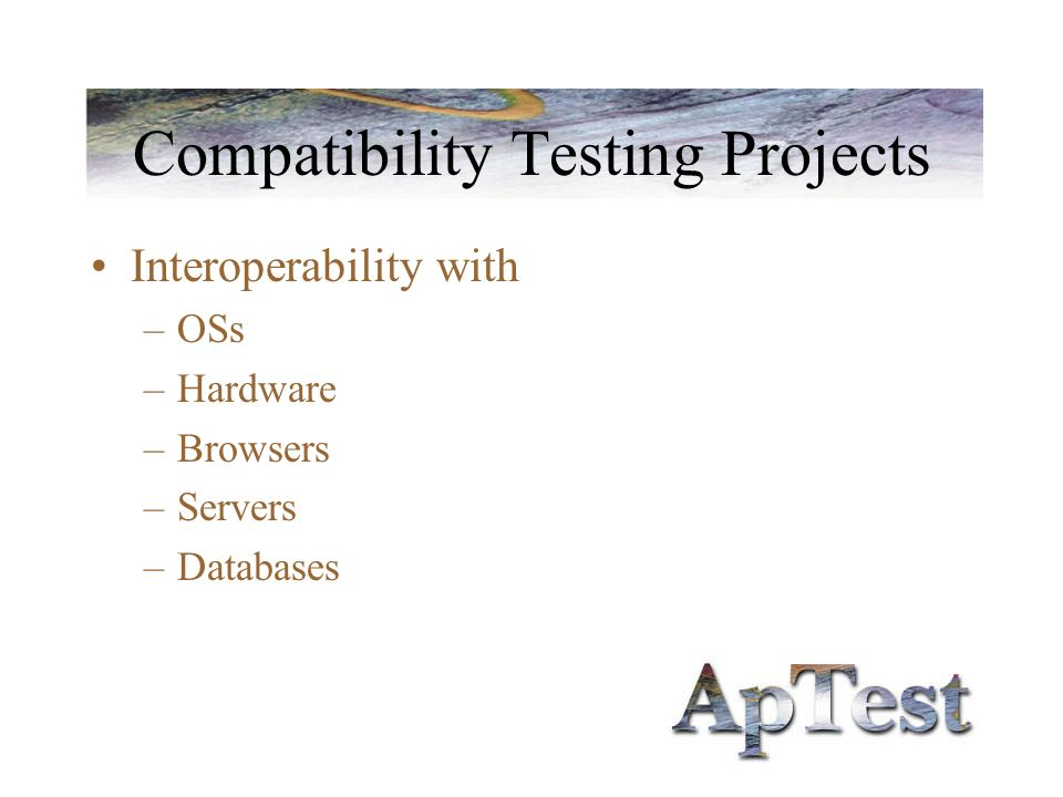 Compatibility Testing Projects Interoperability with –OSs –Hardware –Browsers –Servers –Databases
