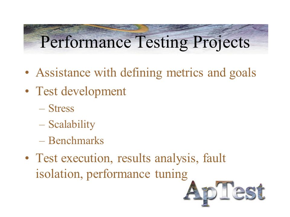 Performance Testing Projects Assistance with defining metrics and goals Test development –Stress –Scalability –Benchmarks Test execution, results analysis, fault isolation, performance tuning