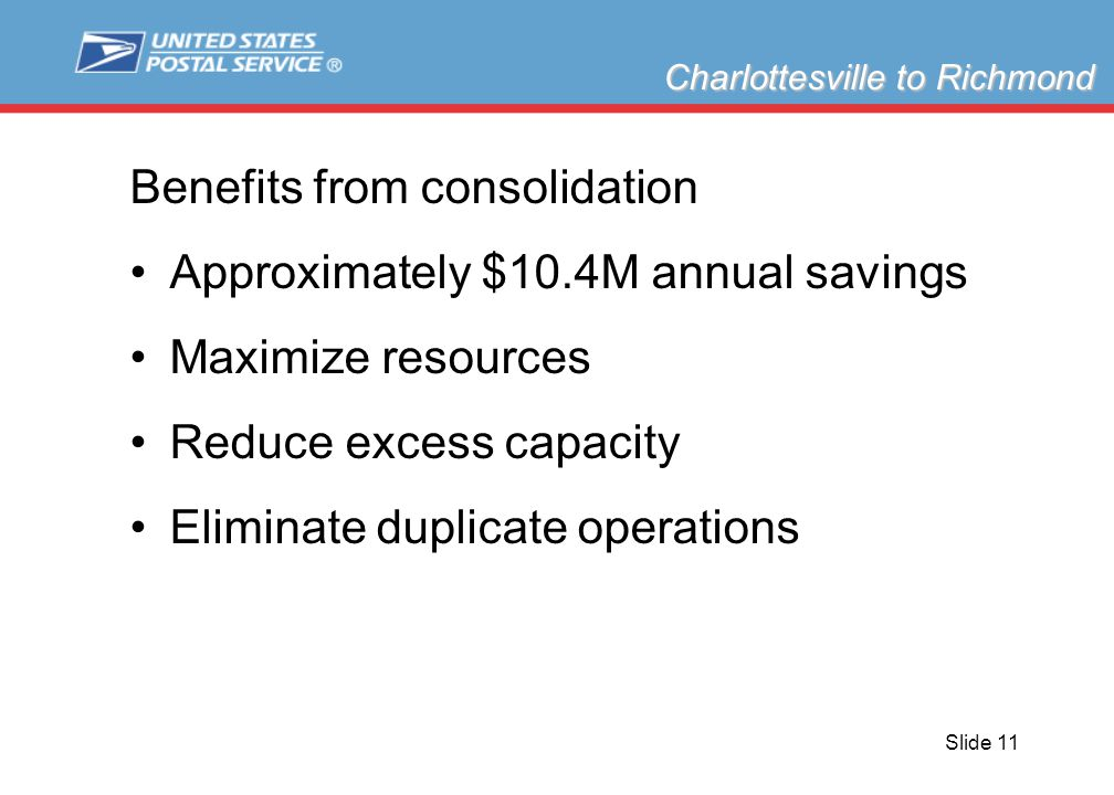 Slide 11 Benefits from consolidation Approximately $10.4M annual savings Maximize resources Reduce excess capacity Eliminate duplicate operations Charlottesville to Richmond