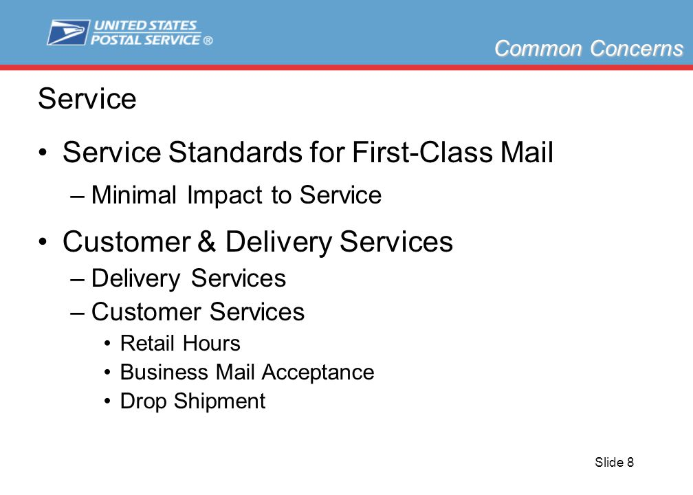 Slide 8 Service Service Standards for First-Class Mail –Minimal Impact to Service Customer & Delivery Services –Delivery Services –Customer Services Retail Hours Business Mail Acceptance Drop Shipment Common Concerns