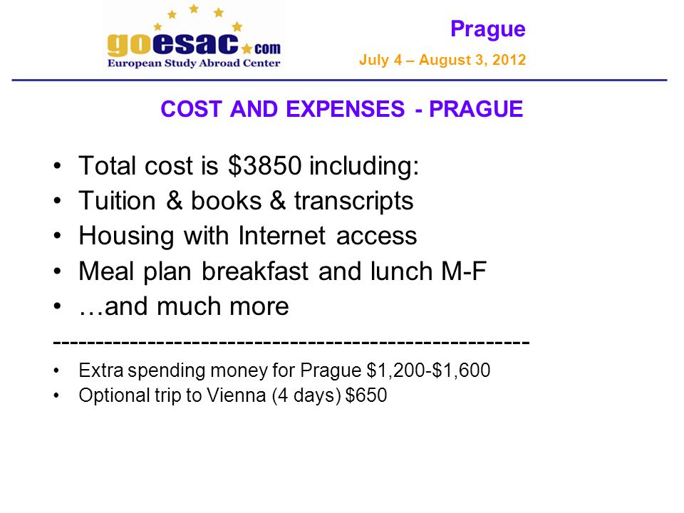 Prague July 4 – August 3, 2012 COST AND EXPENSES - PRAGUE Total cost is $3850 including: Tuition & books & transcripts Housing with Internet access Meal plan breakfast and lunch M-F …and much more ------------------------------------------------------ Extra spending money for Prague $1,200-$1,600 Optional trip to Vienna (4 days) $650