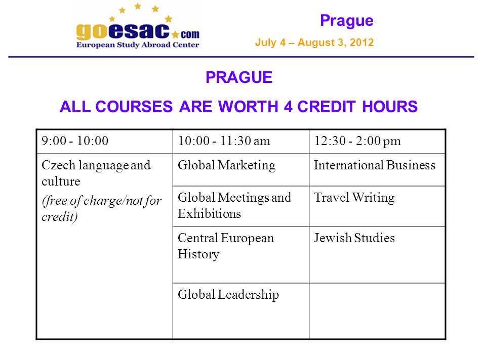 Prague July 4 – August 3, 2012 PRAGUE ALL COURSES ARE WORTH 4 CREDIT HOURS 9:00 - 10:0010:00 - 11:30 am12:30 - 2:00 pm Czech language and culture (free of charge/not for credit) Global MarketingInternational Business Global Meetings and Exhibitions Travel Writing Central European History Jewish Studies Global Leadership