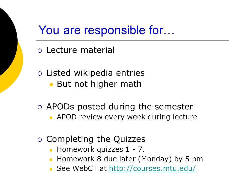 You are responsible for… Lecture material Listed wikipedia entries But not higher math APODs posted during the semester APOD review every week during lecture Completing the Quizzes Homework quizzes