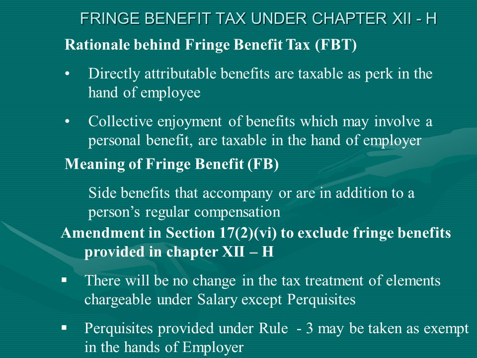 FRINGE BENEFIT TAX UNDER CHAPTER XII - H Rationale behind Fringe Benefit Tax (FBT) Directly attributable benefits are taxable as perk in the hand of employee Collective enjoyment of benefits which may involve a personal benefit, are taxable in the hand of employer Meaning of Fringe Benefit (FB) Side benefits that accompany or are in addition to a persons regular compensation Amendment in Section 17(2)(vi) to exclude fringe benefits provided in chapter XII – H There will be no change in the tax treatment of elements chargeable under Salary except Perquisites Perquisites provided under Rule - 3 may be taken as exempt in the hands of Employer