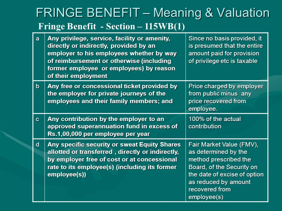 FRINGE BENEFIT – Meaning & Valuation Fringe Benefit - Section – 115WB(1) a Any privilege, service, facility or amenity, directly or indirectly, provided by an employer to his employees whether by way of reimbursement or otherwise (including former employee or employees) by reason of their employment Since no basis provided, it is presumed that the entire amount paid for provision of privilege etc is taxable b Any free or concessional ticket provided by the employer for private journeys of the employees and their family members; and Price charged by employer from public minus any price recovered from employee.