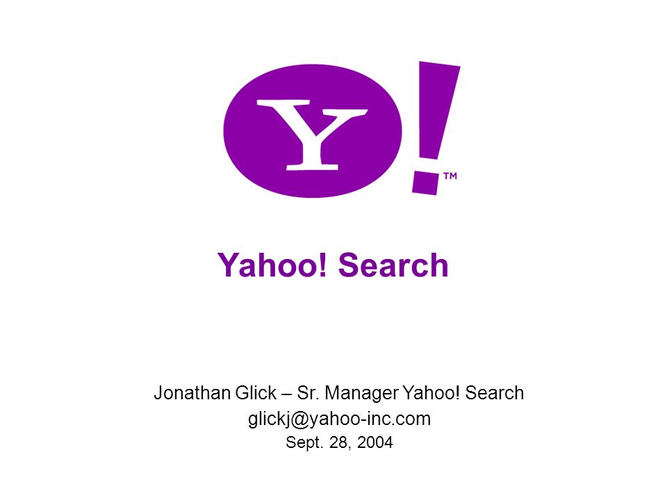 Yahoo! Search Jonathan Glick – Sr. Manager Yahoo! Search glickj@yahoo-inc.com Sept. 28, 2004