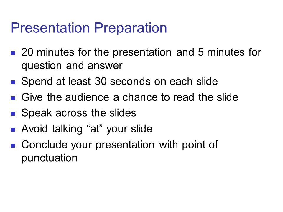 Presentation Preparation 20 minutes for the presentation and 5 minutes for question and answer Spend at least 30 seconds on each slide Give the audience a chance to read the slide Speak across the slides Avoid talking at your slide Conclude your presentation with point of punctuation