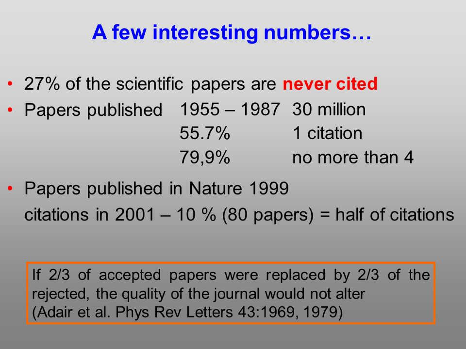 27% of the scientific papers are never cited Papers published Papers published in Nature 1999 citations in 2001 – 10 % (80 papers) = half of citations 1955 – % 79,9% A few interesting numbers… 30 million 1 citation no more than 4 If 2/3 of accepted papers were replaced by 2/3 of the rejected, the quality of the journal would not alter (Adair et al.
