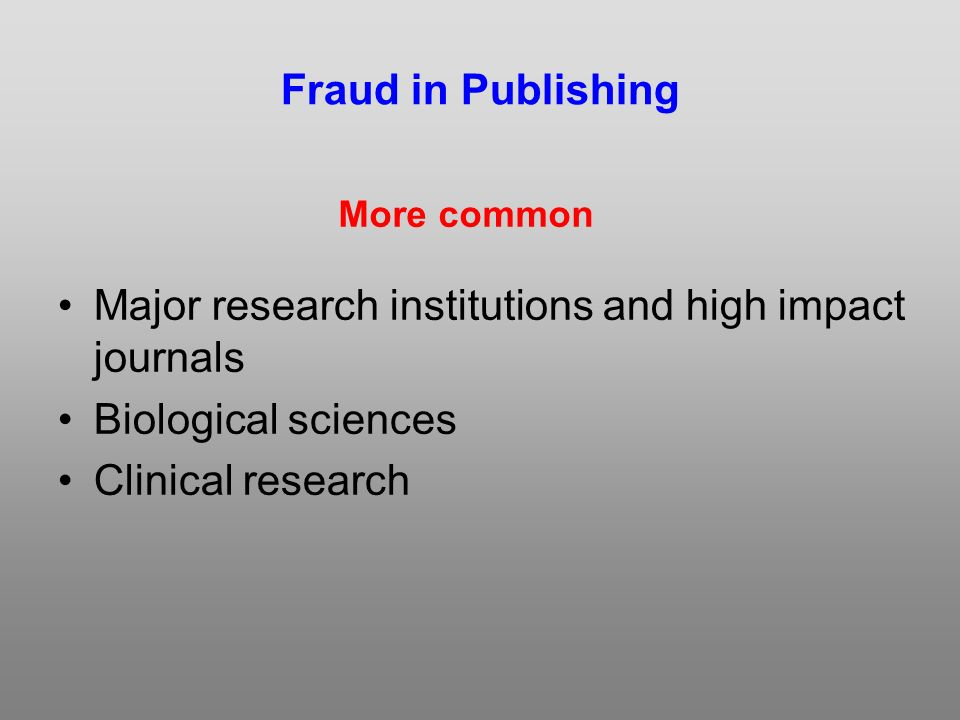 Fraud in Publishing Major research institutions and high impact journals Biological sciences Clinical research More common