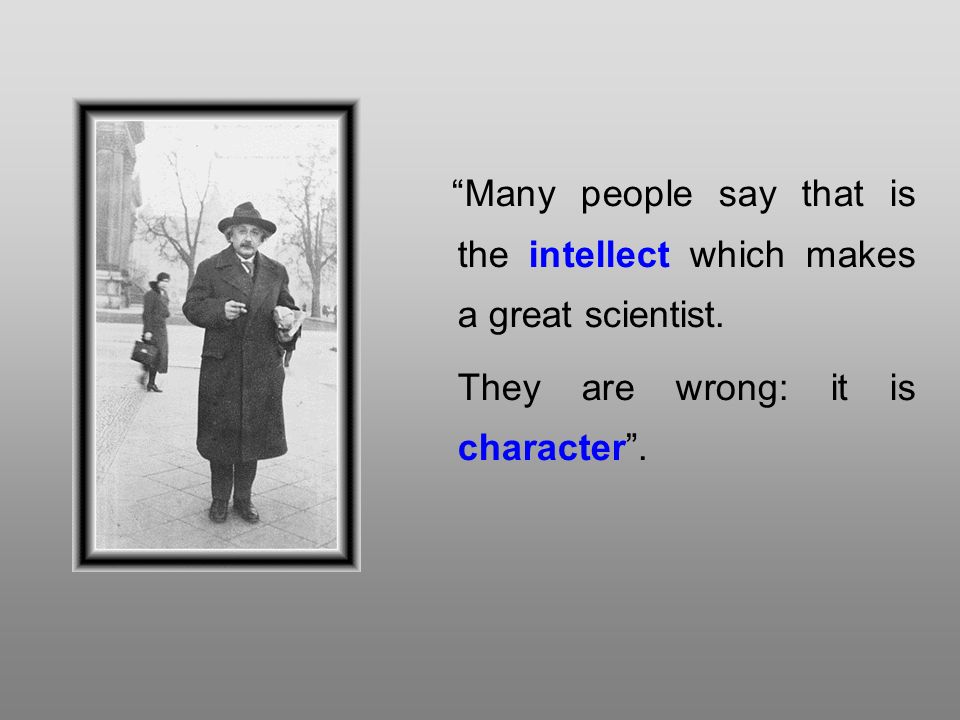Many people say that is the intellect which makes a great scientist.