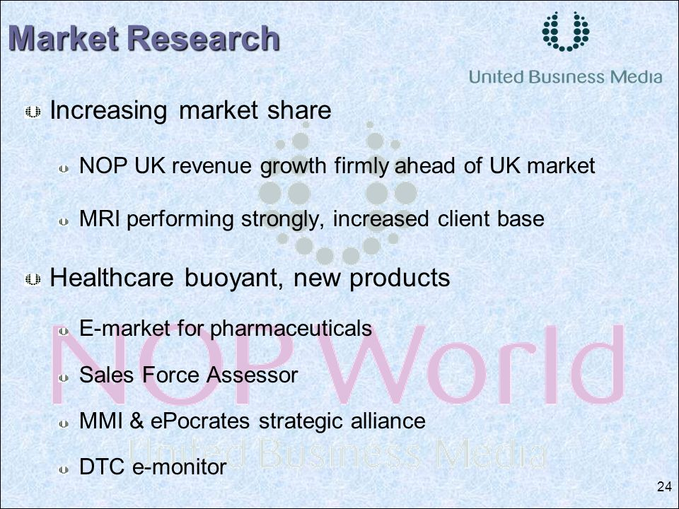 24 Increasing market share NOP UK revenue growth firmly ahead of UK market MRI performing strongly, increased client base Healthcare buoyant, new products E-market for pharmaceuticals Sales Force Assessor MMI & ePocrates strategic alliance DTC e-monitor Market Research