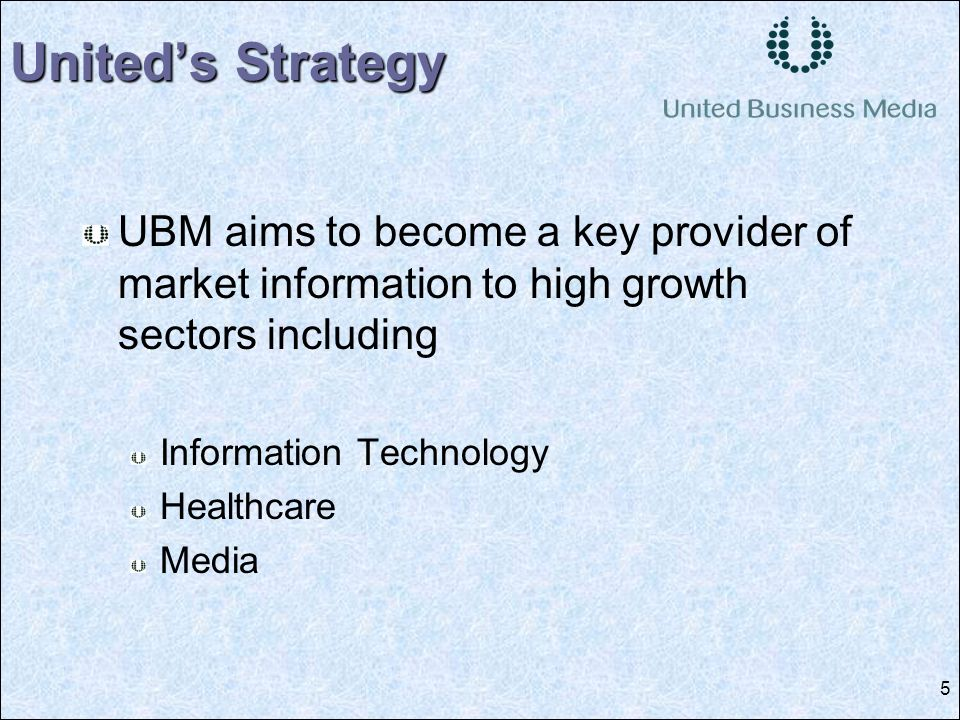 5 UBM aims to become a key provider of market information to high growth sectors including Information Technology Healthcare Media Uniteds Strategy