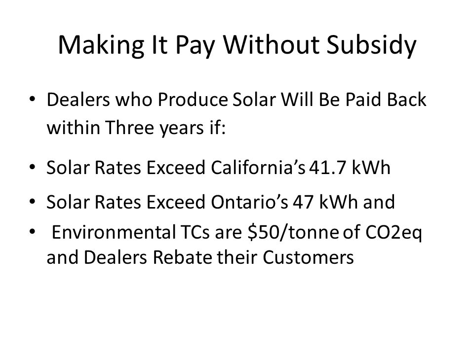 Making It Pay Without Subsidy Dealers who Produce Solar Will Be Paid Back within Three years if: Solar Rates Exceed Californias 41.7 kWh Solar Rates Exceed Ontarios 47 kWh and Environmental TCs are $50/tonne of CO2eq and Dealers Rebate their Customers